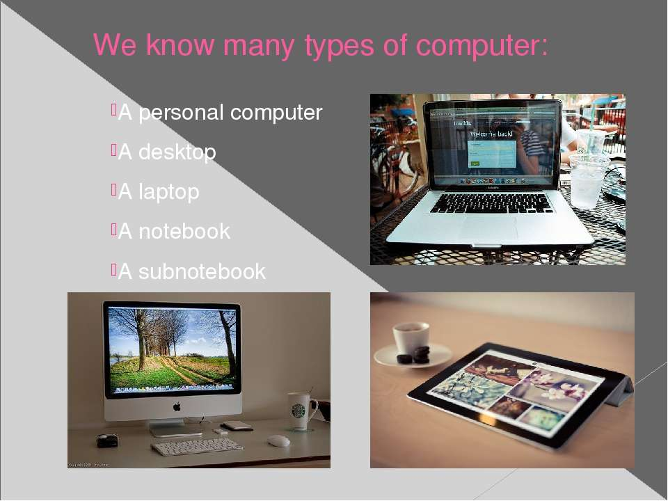 We know many types of computer: A personal computer A desktop A laptop A note...