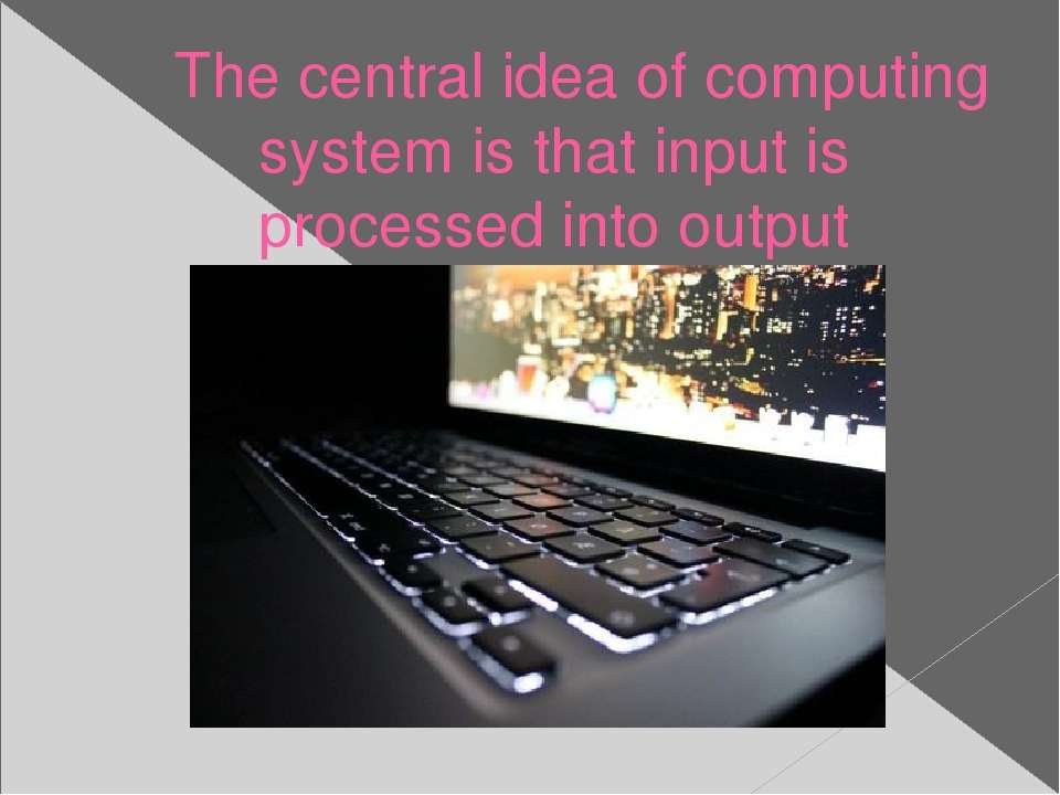 The central idea of computing system is that input is processed into output