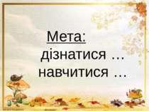 Мета: дізнатися … навчитися …