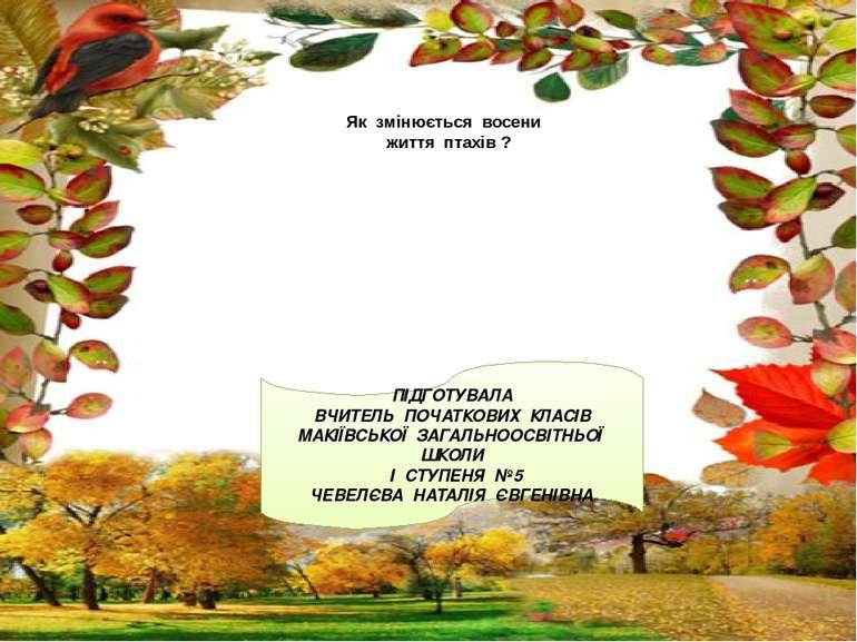 Як змінюється восени життя птахів ? ПІДГОТУВАЛА ВЧИТЕЛЬ ПОЧАТКОВИХ КЛАСІВ МАК...