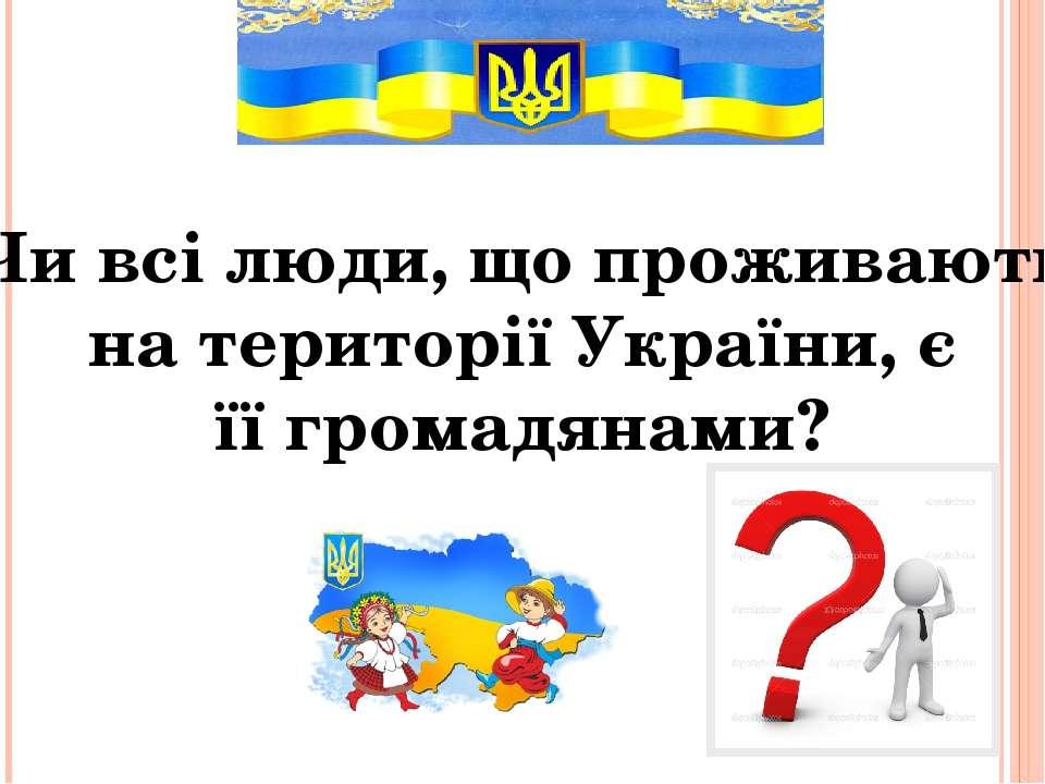 Чи всі люди, що проживають на території України, є її громадянами?