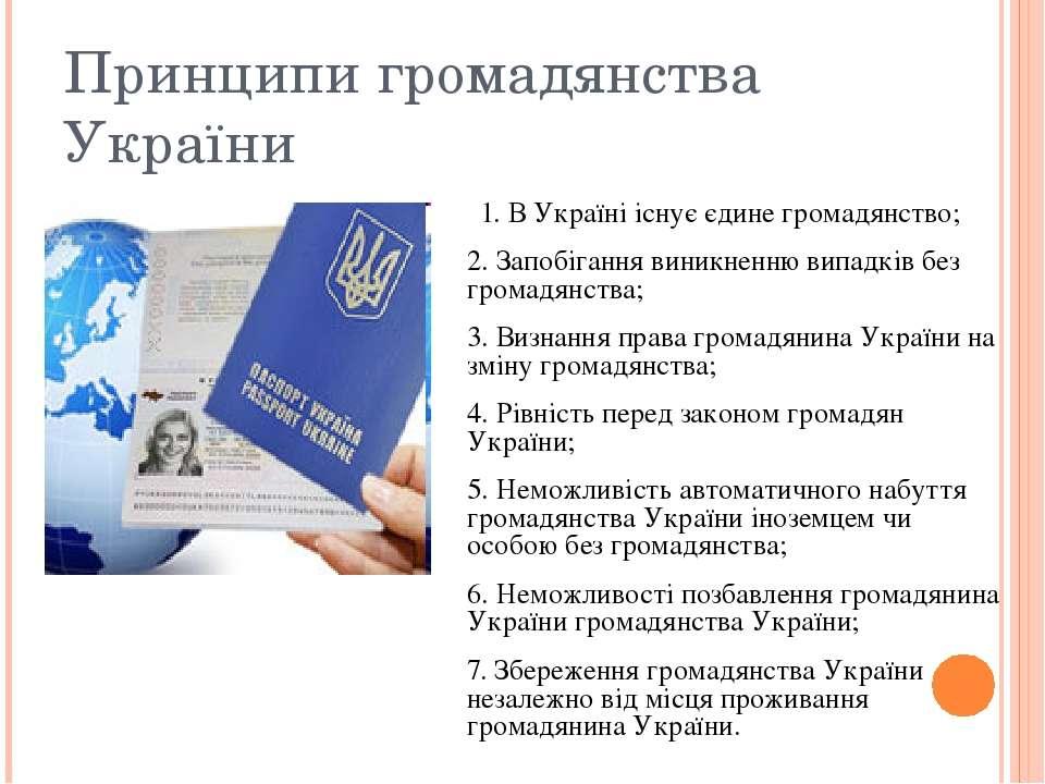 Принципи громадянства України 1. В Україні існує єдине громадянство; 2. Запоб...