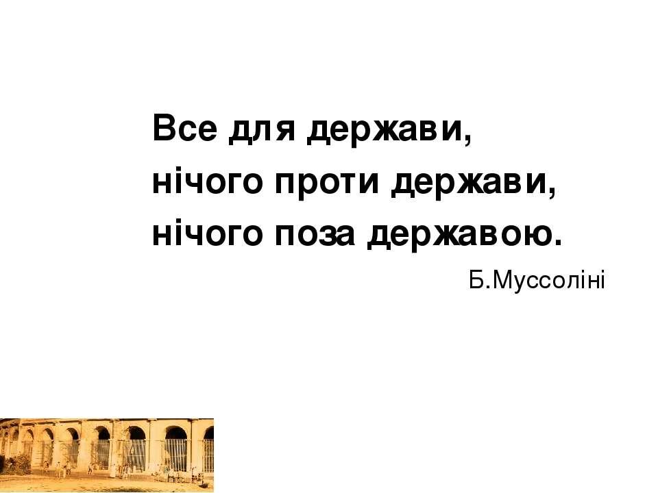 Все для держави, нічого проти держави, нічого поза державою. Б.Муссоліні