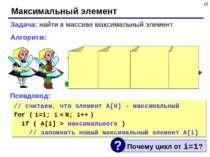 * Максимальный элемент Задача: найти в массиве максимальный элемент. Алгоритм...