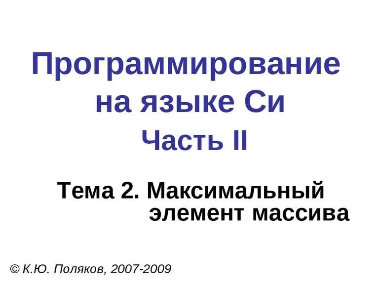 Программирование на языке Си Часть II Тема 2. Максимальный элемент массива © ...