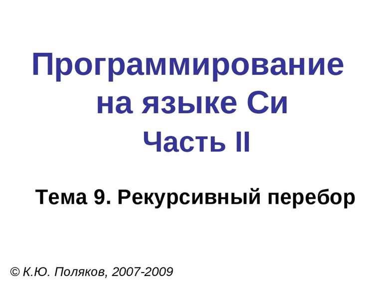 Программирование на языке Си Часть II Тема 9. Рекурсивный перебор © К.Ю. Поля...