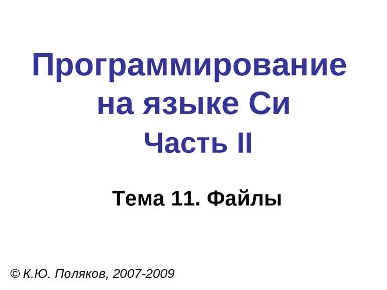 Программирование на языке Си Часть II Тема 11. Файлы © К.Ю. Поляков, 2007-2009