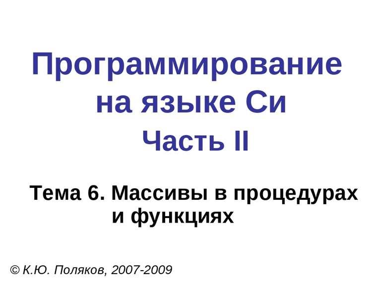 Программирование на языке Си Часть II Тема 6. Массивы в процедурах и функциях...