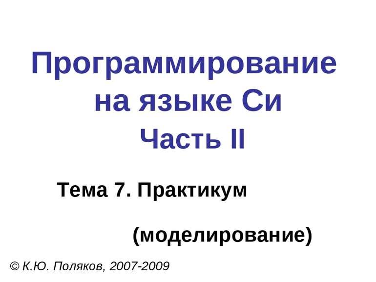 Программирование на языке Си Часть II Тема 7. Практикум (моделирование) © К.Ю...