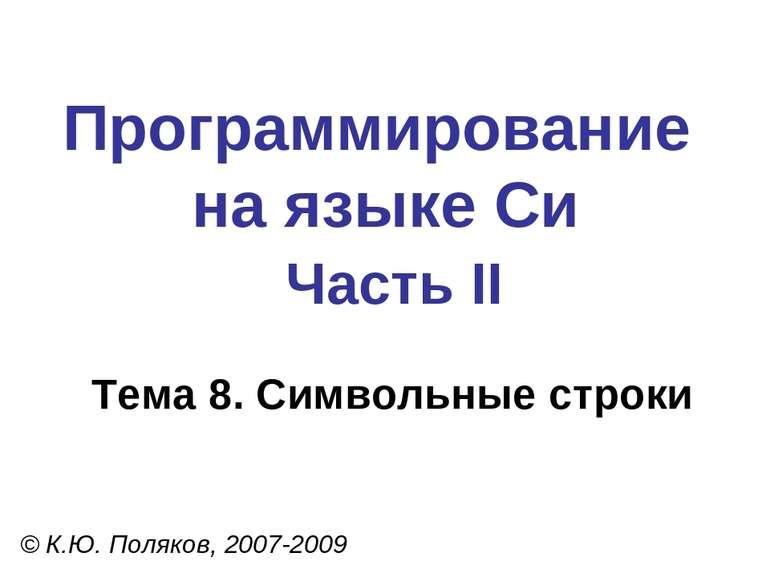 Программирование на языке Си Часть II Тема 8. Символьные строки © К.Ю. Поляко...