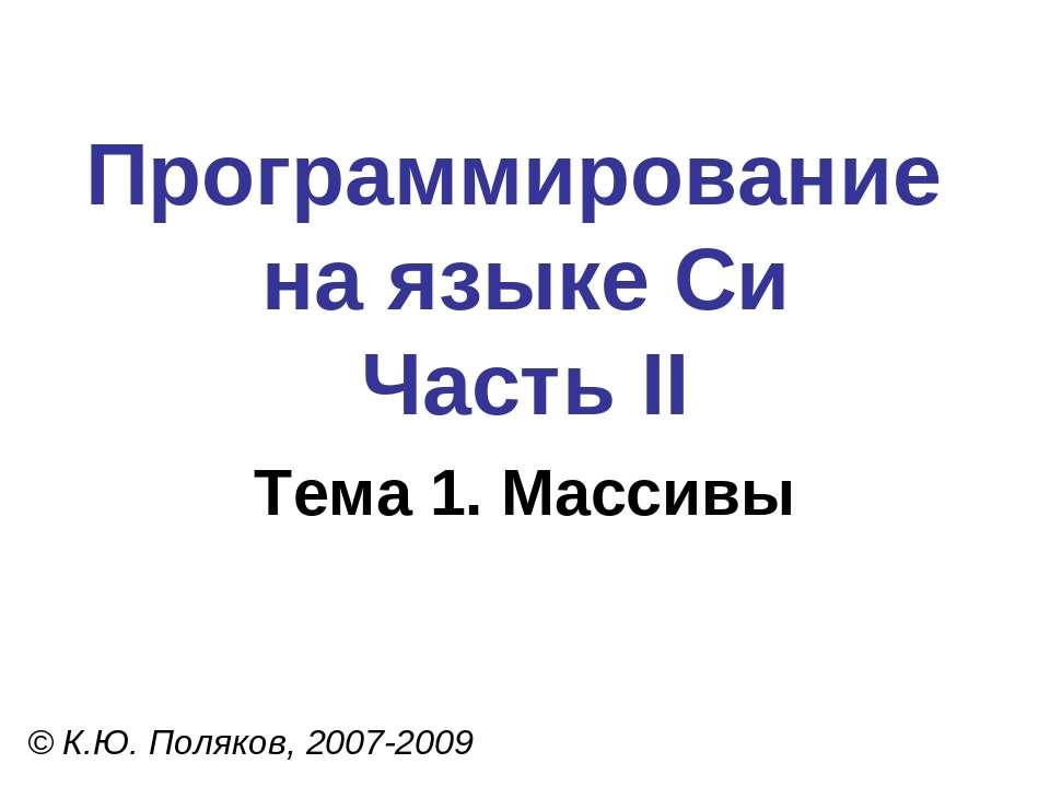 Программирование на языке Си Часть II Тема 1. Массивы © К.Ю. Поляков, 2007-2009
