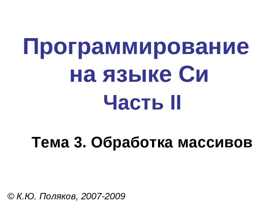Программирование на языке Си Часть II Тема 3. Обработка массивов © К.Ю. Поляк...