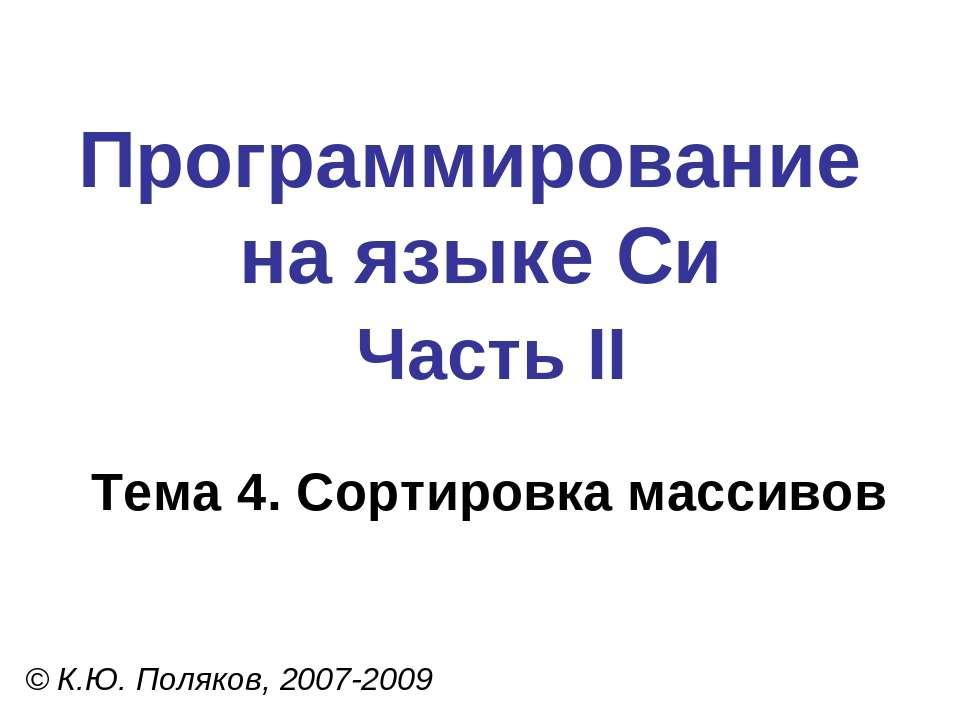 Программирование на языке Си Часть II Тема 4. Сортировка массивов © К.Ю. Поля...