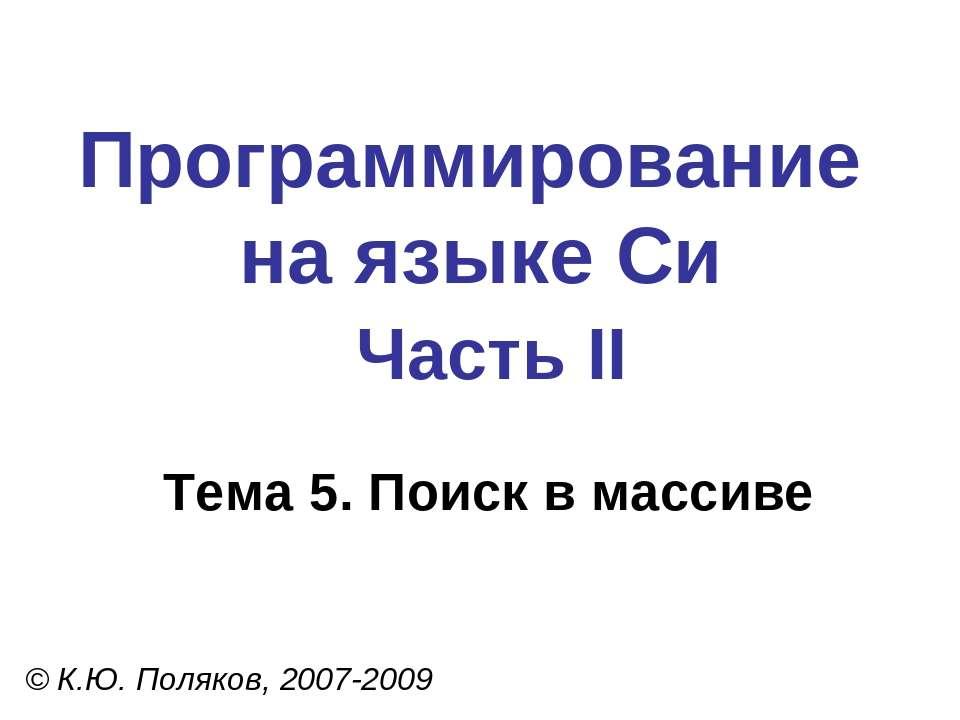 Программирование на языке Си Часть II Тема 5. Поиск в массиве © К.Ю. Поляков,...
