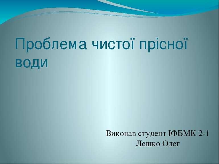 Проблема чистої прісної води Виконав студент ІФБМК 2-1 Лешко Олег