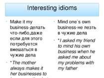 Interesting idioms Make it my business-делать что-либо,даже если для этого по...
