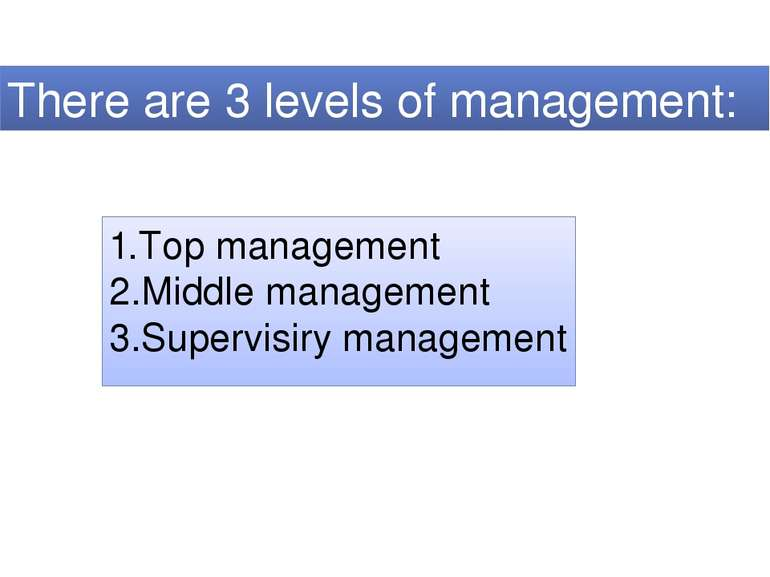 There are 3 levels of management: 1.Top management 2.Middle management 3.Supe...