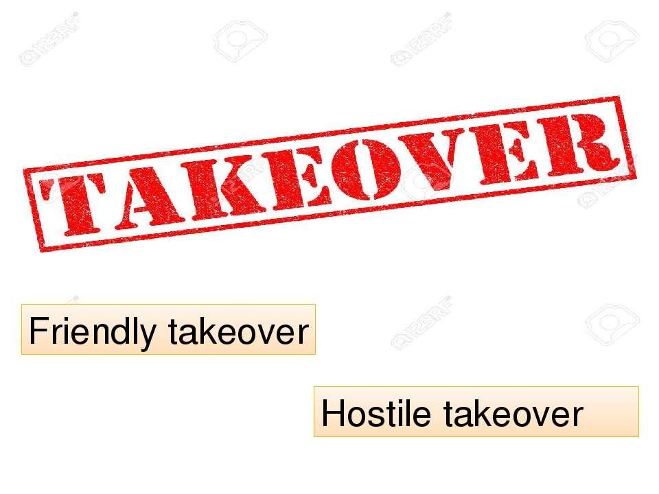 Friendly takeover Hostile takeover