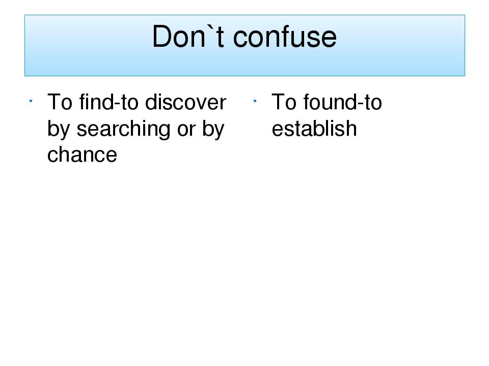 Don`t confuse To find-to discover by searching or by chance To found-to estab...