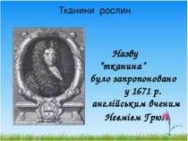 """Тканини рослин Назву """"тканина"""" було запропоновано у 1671 р. англійським вчени..."""