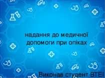 надання до медичної допомоги при опіках Виконав студент ВТЕІ КНТЕУ Групи ГРС-...