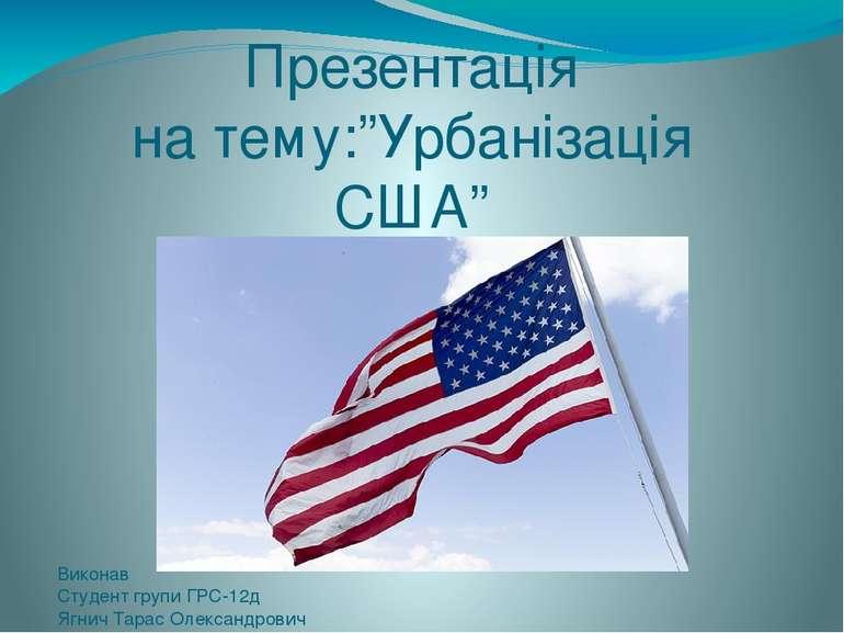 """Презентація на тему:""""Урбанізація США"""" Виконав Студент групи ГРС-12д Ягнич Тар..."""