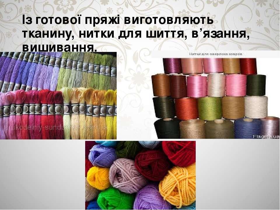 Із готової пряжі виготовляють тканину, нитки для шиття, в'язання, вишивання.