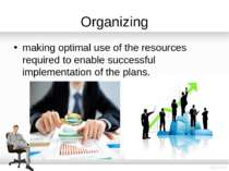 Organizing making optimal use of the resources required to enable successful ...