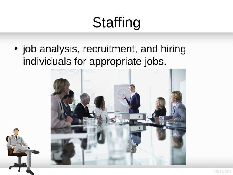 Staffing job analysis, recruitment, and hiring individuals for appropriate jobs.