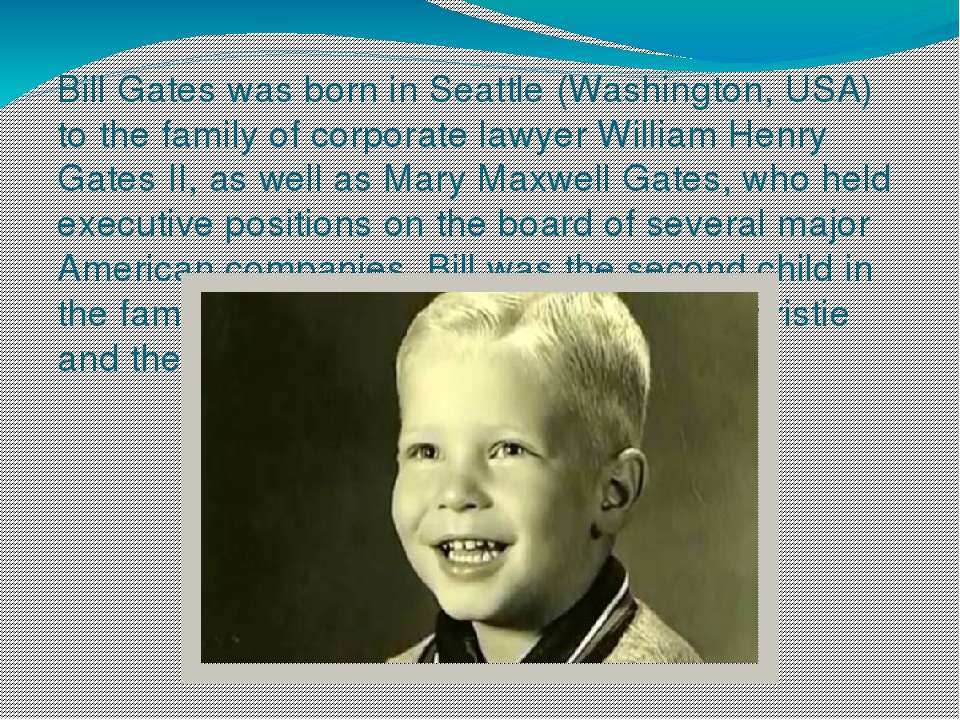 Bill Gates was born in Seattle (Washington, USA) to the family of corporate l...