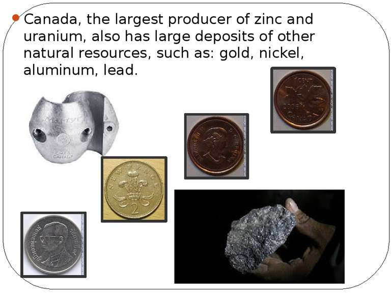 Canada, the largest producer of zinc and uranium, also has large deposits of ...