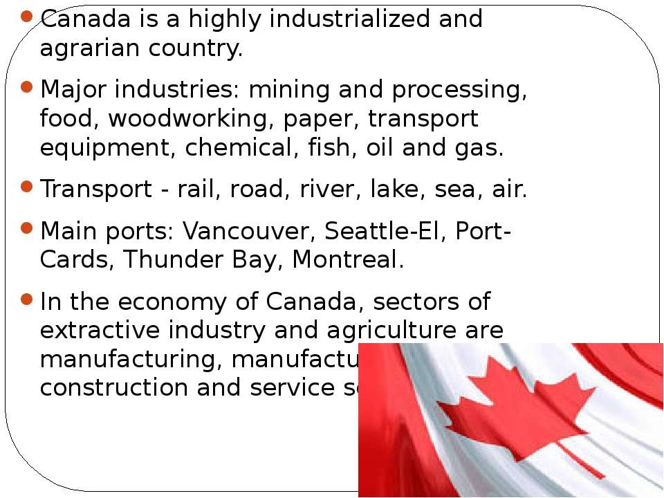 Canada is a highly industrialized and agrarian country. Major industries: min...