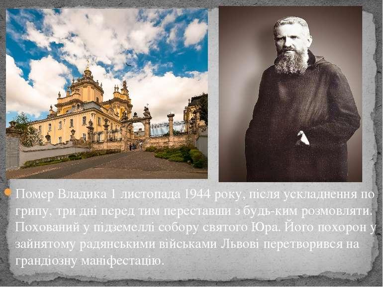 Помер Владика1 листопада1944року, після ускладнення по грипу, три дні пере...