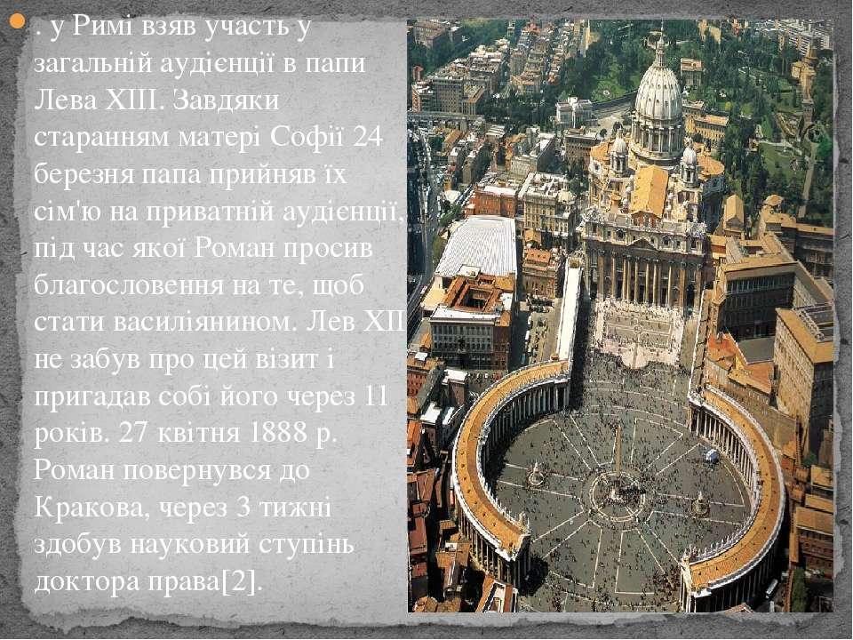. у Римі взяв участь у загальній аудієнції в папиЛева ХІІІ. Завдяки старання...