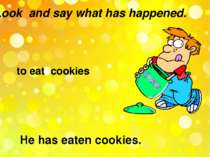 Look and say what has happened. to eat cookies He has eaten cookies.