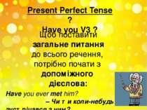 Present Perfect Tense ? Have you V3 ? Щоб поставити загальне питання до всьог...