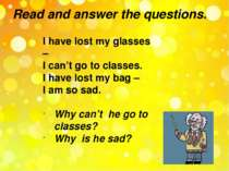 Read and answer the questions. I have lost my glasses – I can't go to classes...