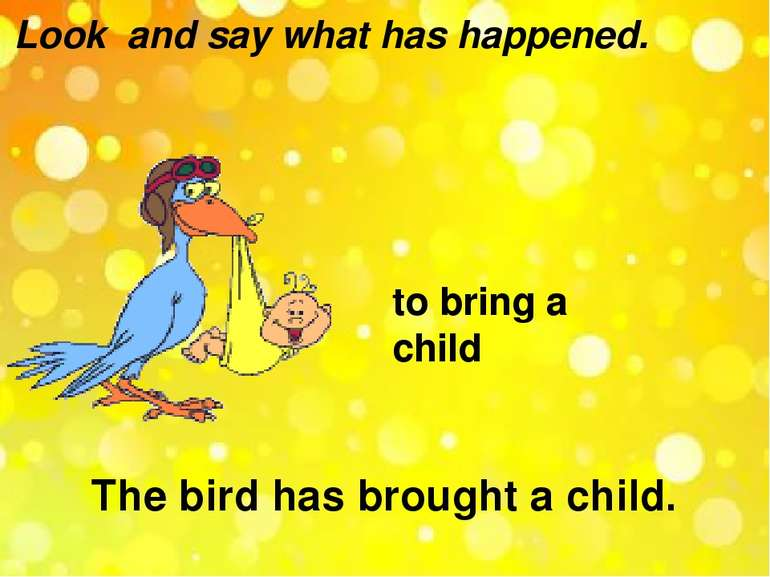 Look and say what has happened. to bring a child The bird has brought a child.