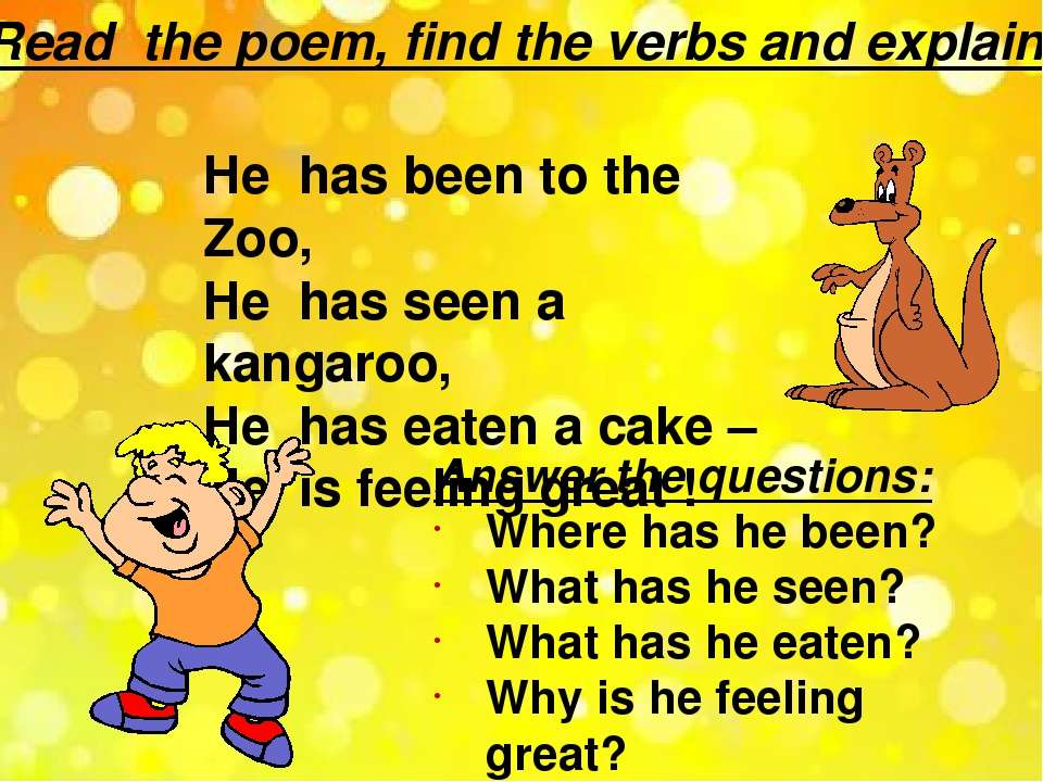 Read the poem, find the verbs and explain. He has been to the Zoo, He has see...