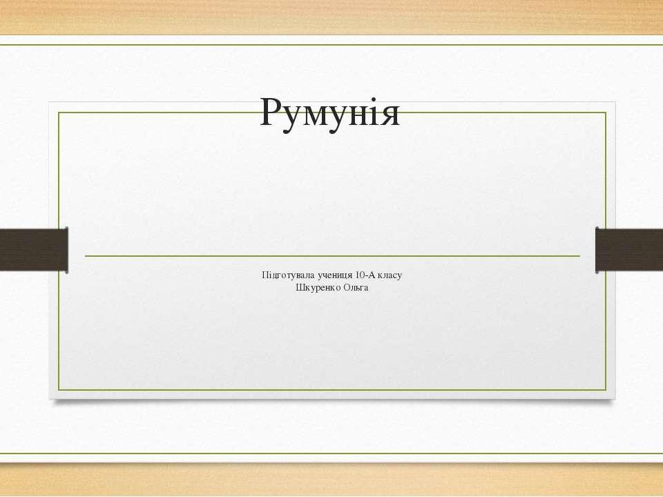 Румунія Підготувала учениця 10-А класу Шкуренко Ольга