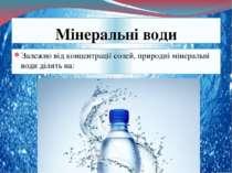 Мінеральні води Залежно відконцентраціїсолей, природні мінеральні...