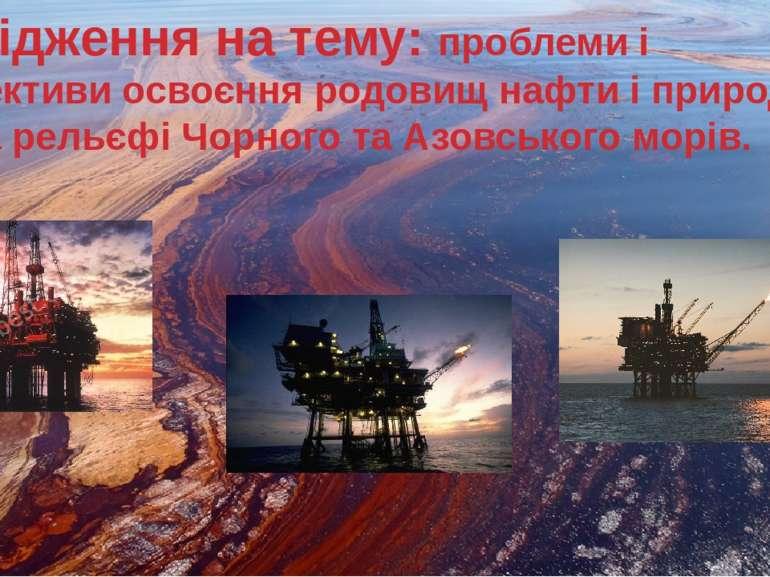 Дослідження на тему: проблеми і перспективи освоєння родовищ нафти і природно...