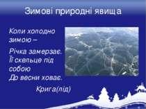 Зимові природні явища Коли холодно зимою – Річка замерзає. Її скельце під соб...