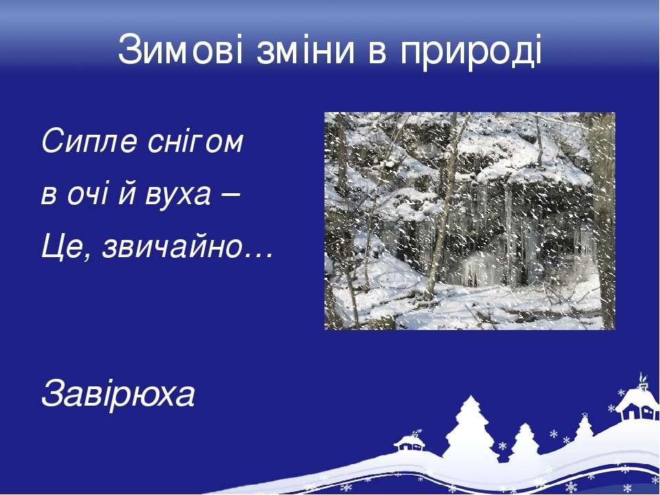 Зимові зміни в природі Сипле снігом в очі й вуха – Це, звичайно… Завірюха