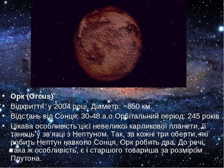 Орк (Orcus) Відкриття: у 2004 році. Діаметр: ~850 км. Відстань від Сонця: 30-...