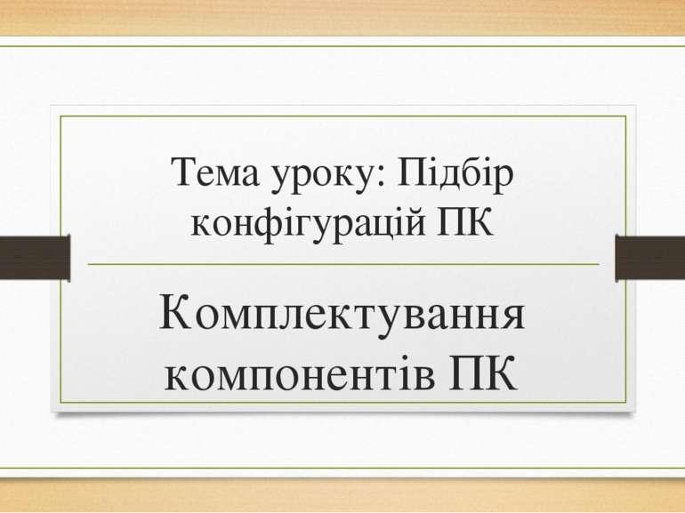 Тема уроку: Підбір конфігурацій ПК Комплектування компонентів ПК