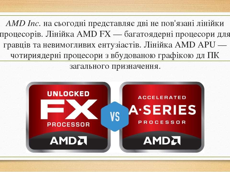 AMD Inc.на сьогодні представляє дві не пов'язані лінійки процесорів. Лінійка...