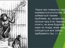 Наука про поведінку тварин називається етологією. Вона займається такими проб...
