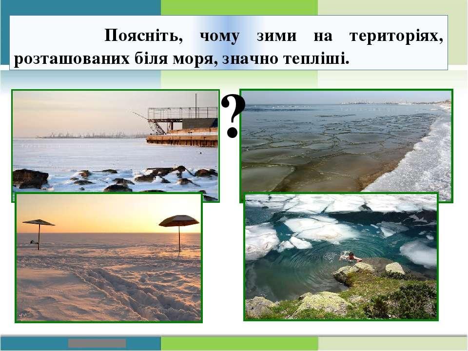 Поясніть, чому зими на територіях, розташованих біля моря, значно тепліші. ?