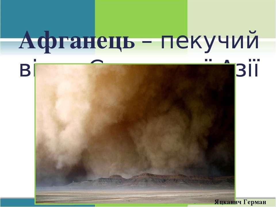 Афганець – пекучий вітер Середньої Азії Яцканич Герман